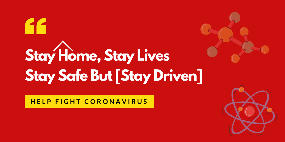 Stay Home, Stay Lives, Stay Safe But [Stay Driven]: Help Fight Coronavirus